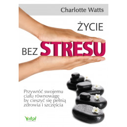 Życie bez stresu. Przywróć swojemu ciału równowagę, by cieszyć się pełnią zdrowia i szczęścia