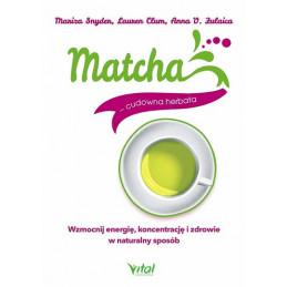 Matcha - cudowna herbata. Wzmocnij energię, koncentrację i zdrowie w naturalny sposób