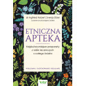 Etniczna apteka. Najskuteczniejsze preparaty z roślin leczniczych z całego świata. Wskazania, zastosowanie, działanie