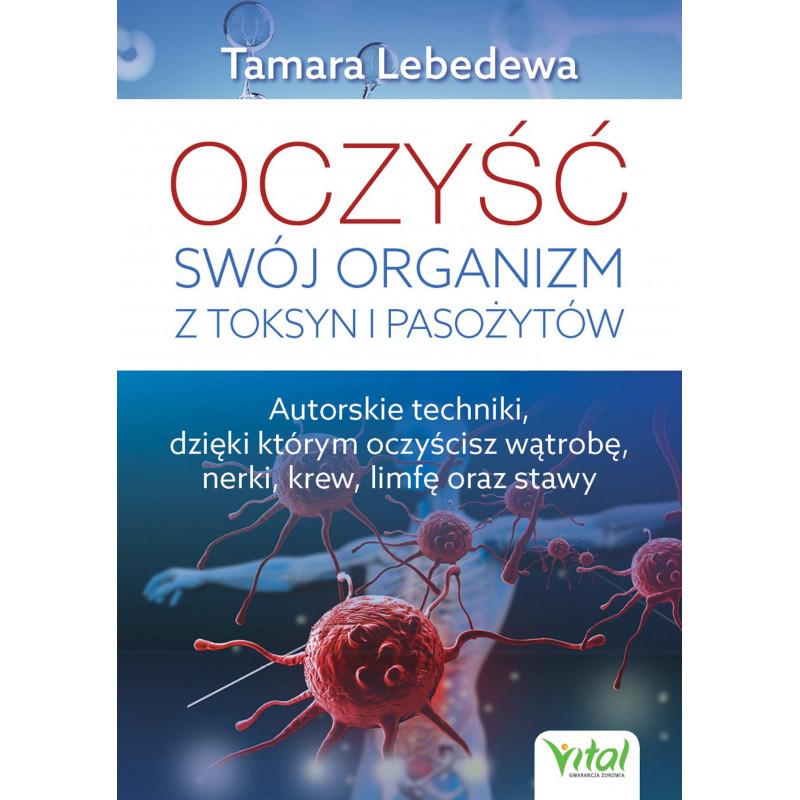 Oczyść swój organizm z toksyn i pasożytów. Autorskie techniki, dzięki którym oczyścisz wątrobę, nerki, krew, limfę oraz stawy