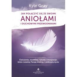Jak połączyć się ze swoimi aniołami i duchowymi przewodnikami. Ćwiczenia, modlitwy, rytuały i medytacje, które rozwiną Twoją in