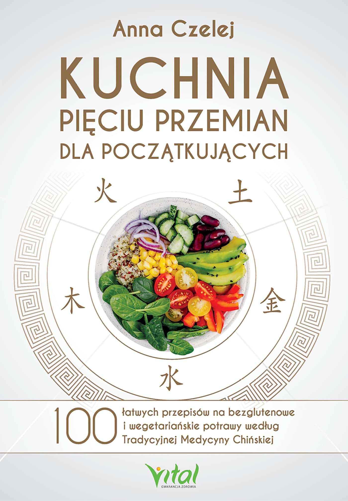 Kuchnia Pieciu Przemian Dla Poczatkujacych 100 Latwych Przepisow Na Bezglutenowe I Wegetarianskie Potrawy Wedlug Tradycyjnej M Vitalni24 Pl